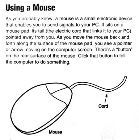How to use a mouse. A mouse is a small electronic device that enables you to send signals to your PC.
